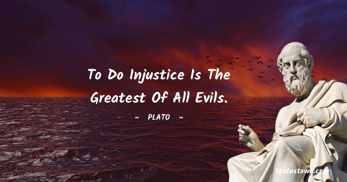 To do injustice is the greatest of all evils.