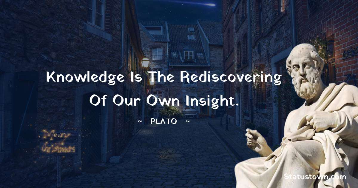 Plato  Quotes - Knowledge is the rediscovering of our own insight.