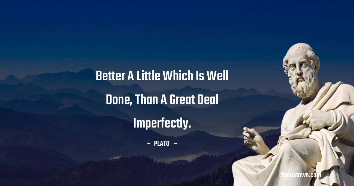 Plato  Quotes - Better a little which is well done, than a great deal imperfectly.