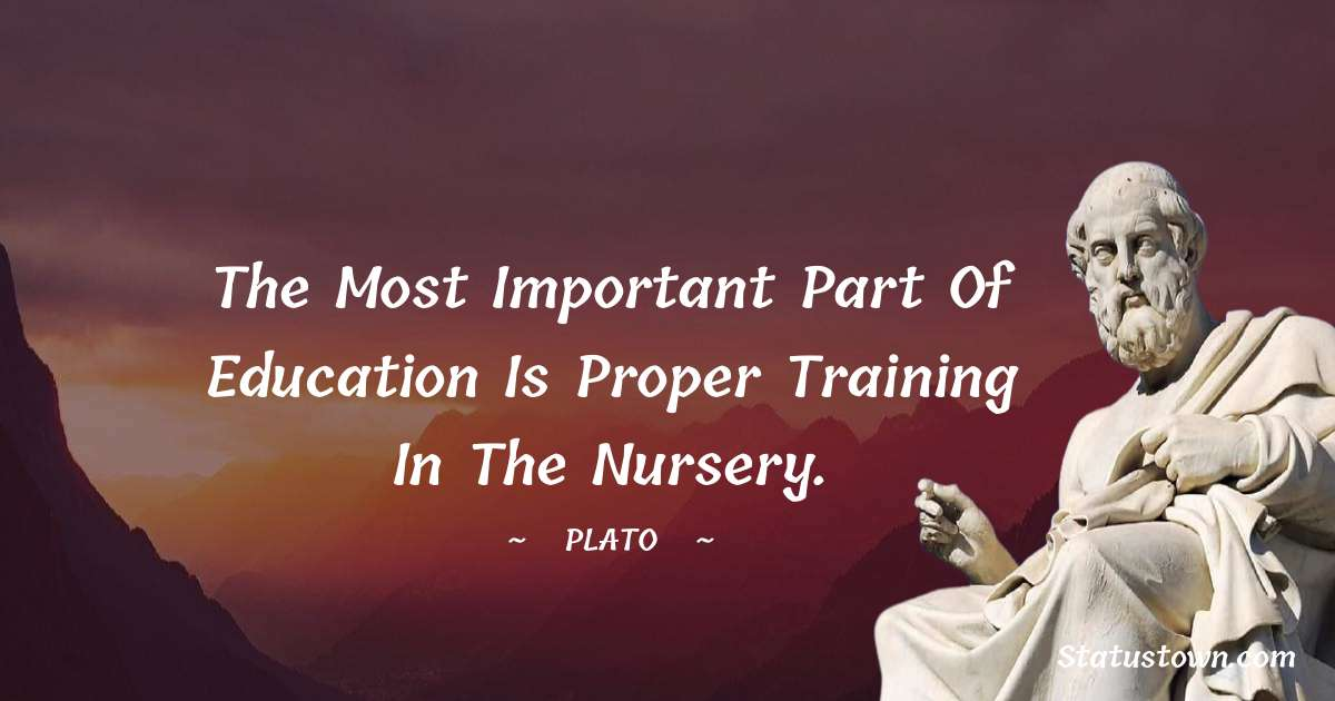 The most important part of education is proper training in the nursery.
