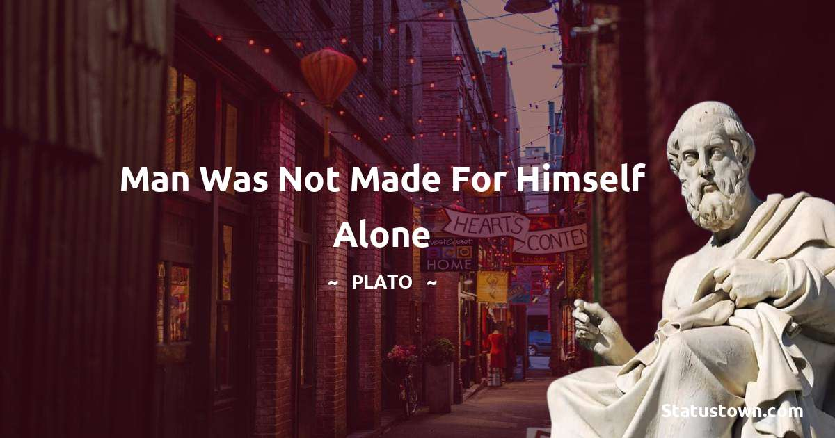 Man was not made for himself alone