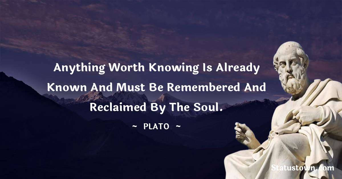 Plato  Quotes - Anything worth knowing is already known and must be remembered and reclaimed by the soul.