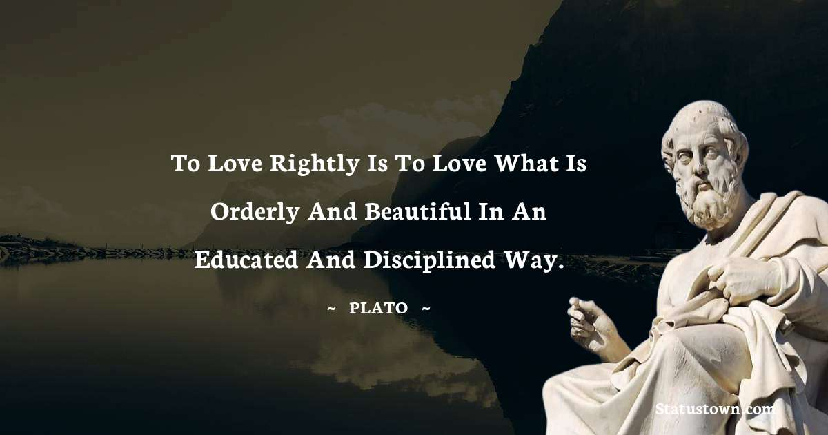 Plato  Quotes - To love rightly is to love what is orderly and beautiful in an educated and disciplined way.