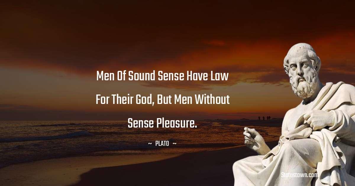 Plato  Quotes - Men of sound sense have Law for their god, but men without sense Pleasure.