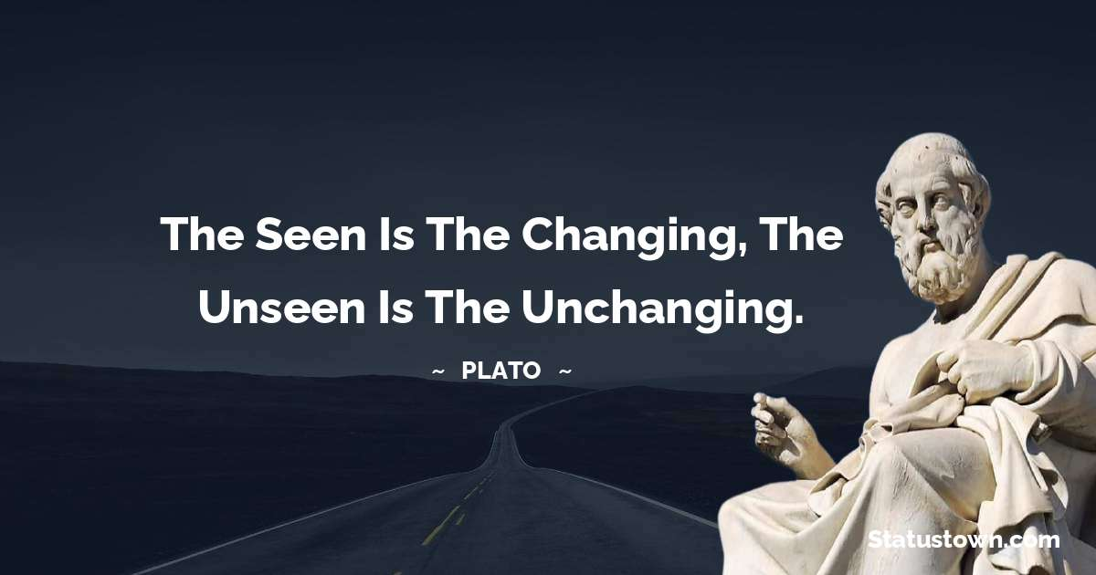 Plato  Quotes - The seen is the changing, the unseen is the unchanging.