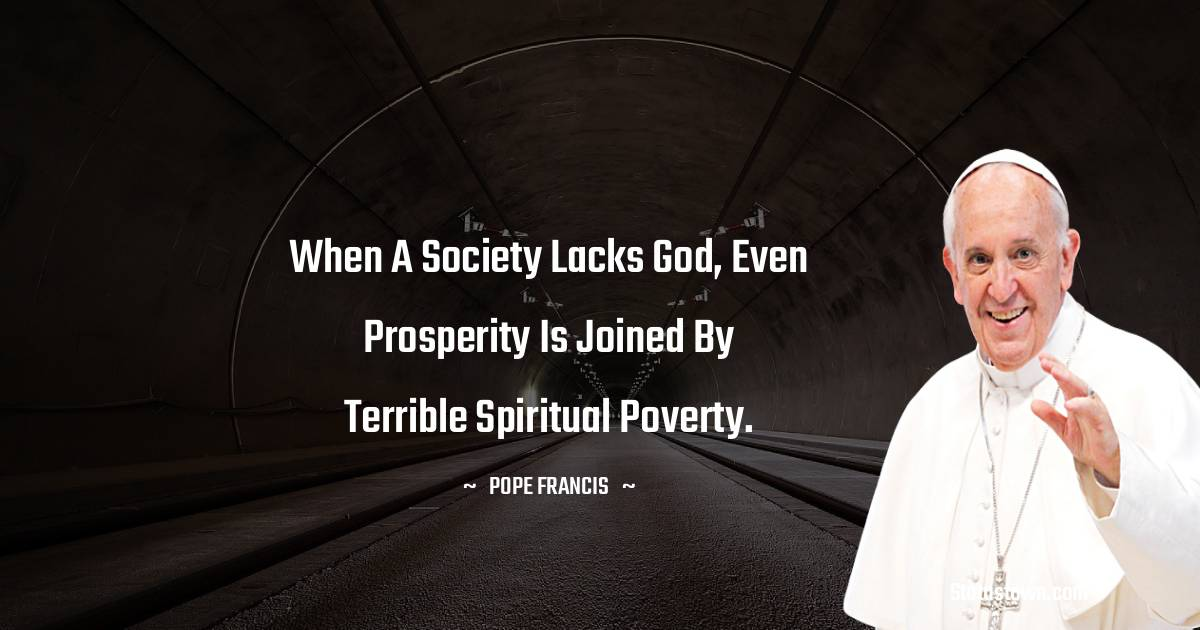 When a society lacks God, even prosperity is joined by terrible spiritual poverty.
