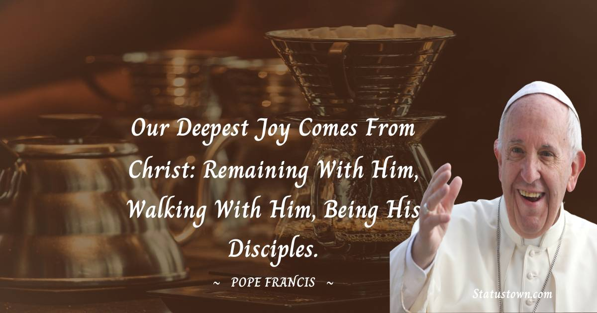 Our deepest joy comes from Christ: remaining with him, walking with him, being his disciples.