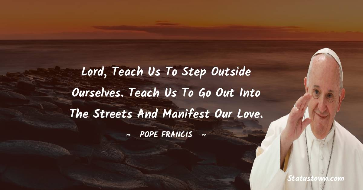 Lord, teach us to step outside ourselves. Teach us to go out into the streets and manifest our love.