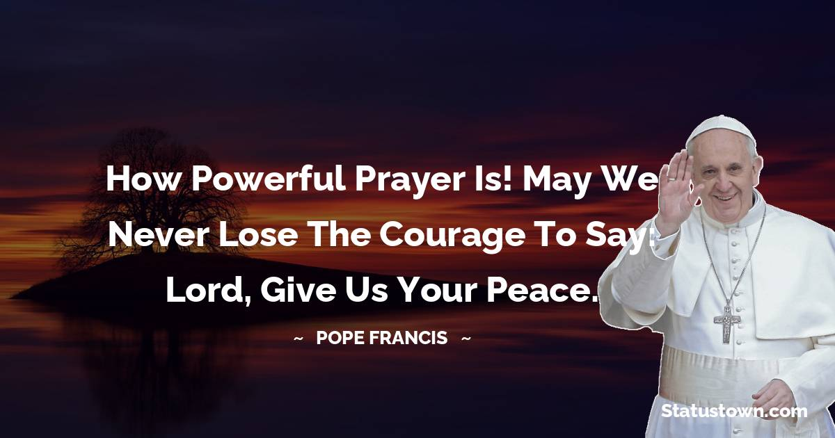 How powerful prayer is! May we never lose the courage to say: Lord, give us your peace.