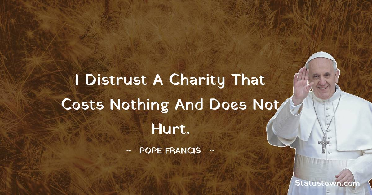 I distrust a charity that costs nothing and does not hurt.