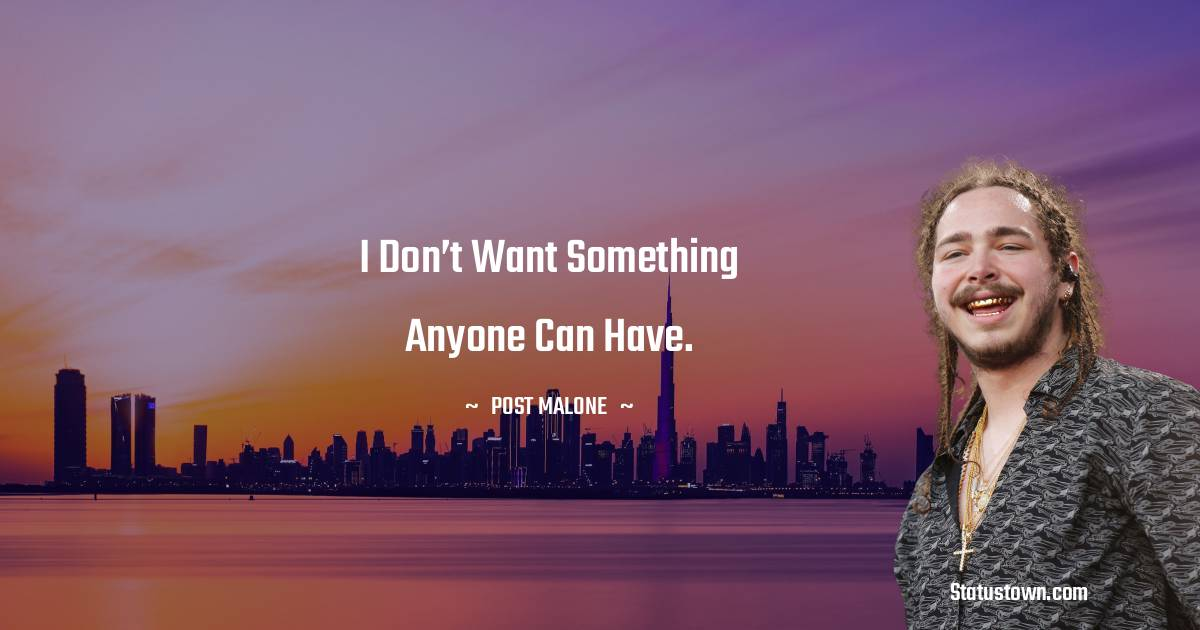 I don't want something anyone can have.