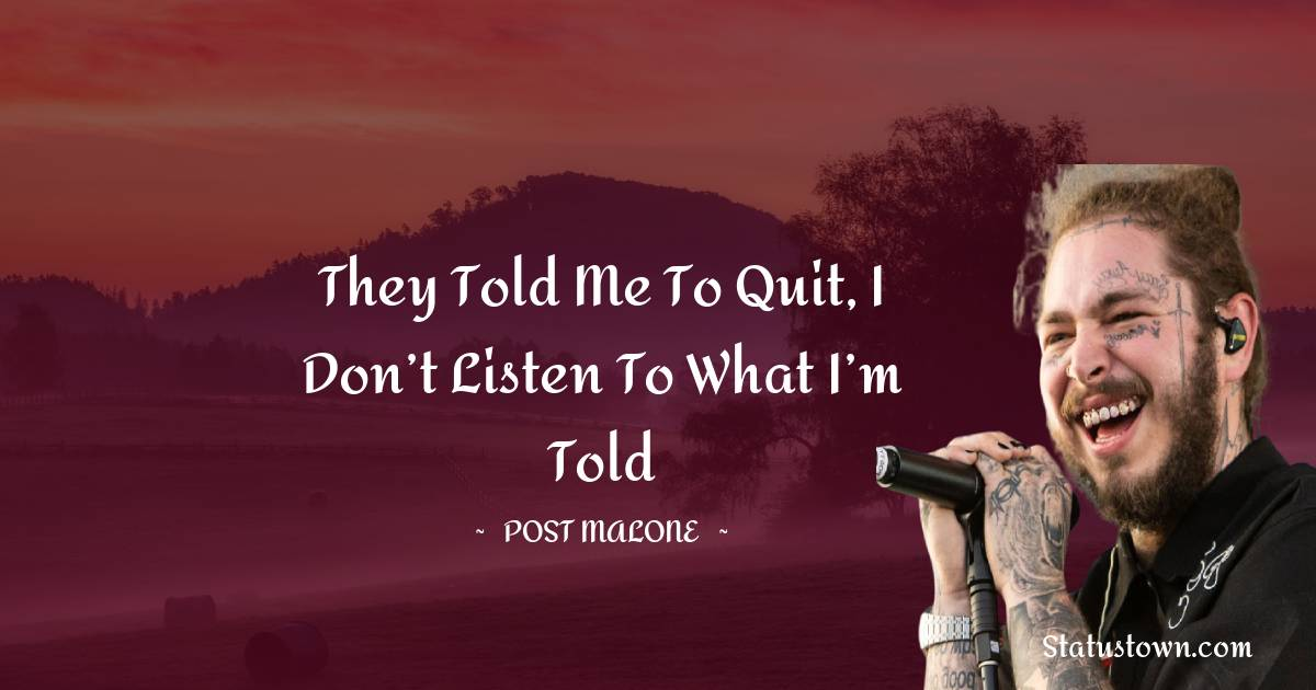 They told me to quit, I don't listen to what I'm told