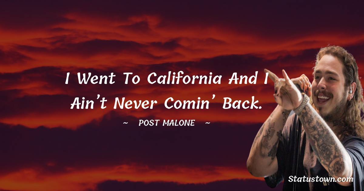 I went to California and I ain't never comin' back.