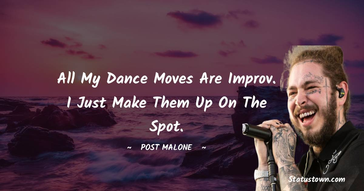 Post Malone Quotes - All my dance moves are improv. I just make them up on the spot.