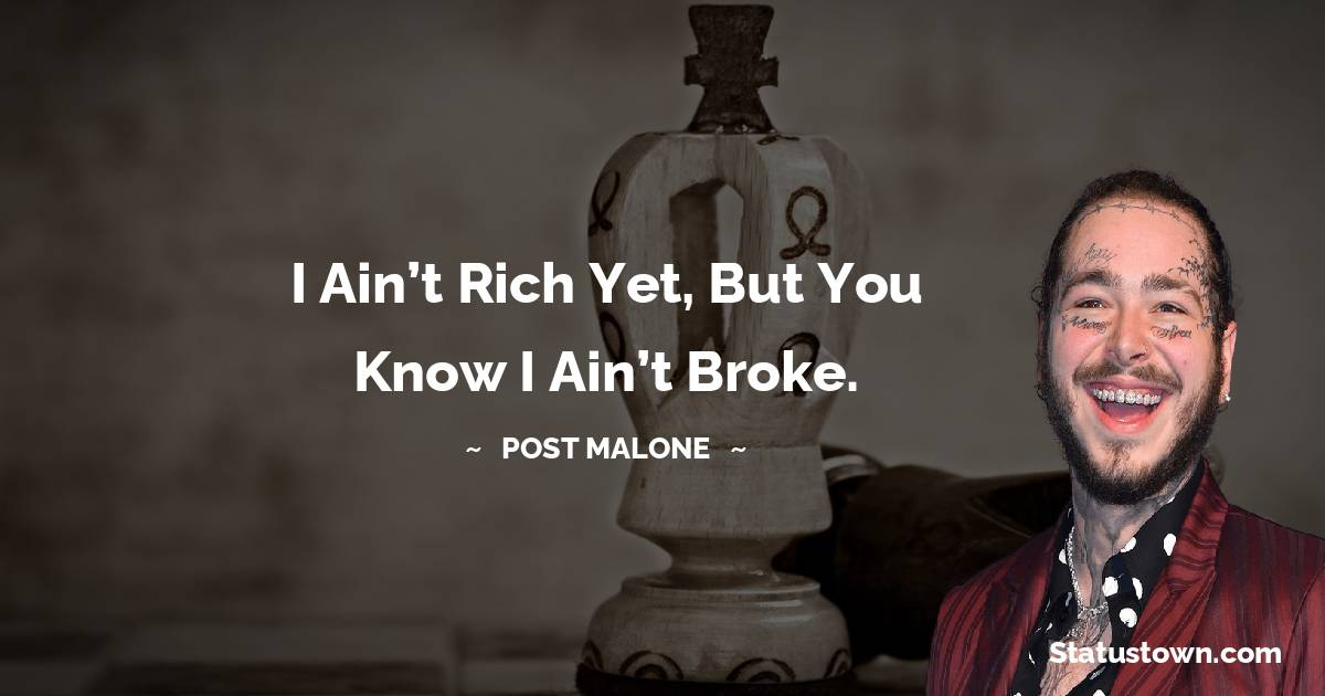 Post Malone Quotes - I ain't rich yet, but you know I ain't broke.