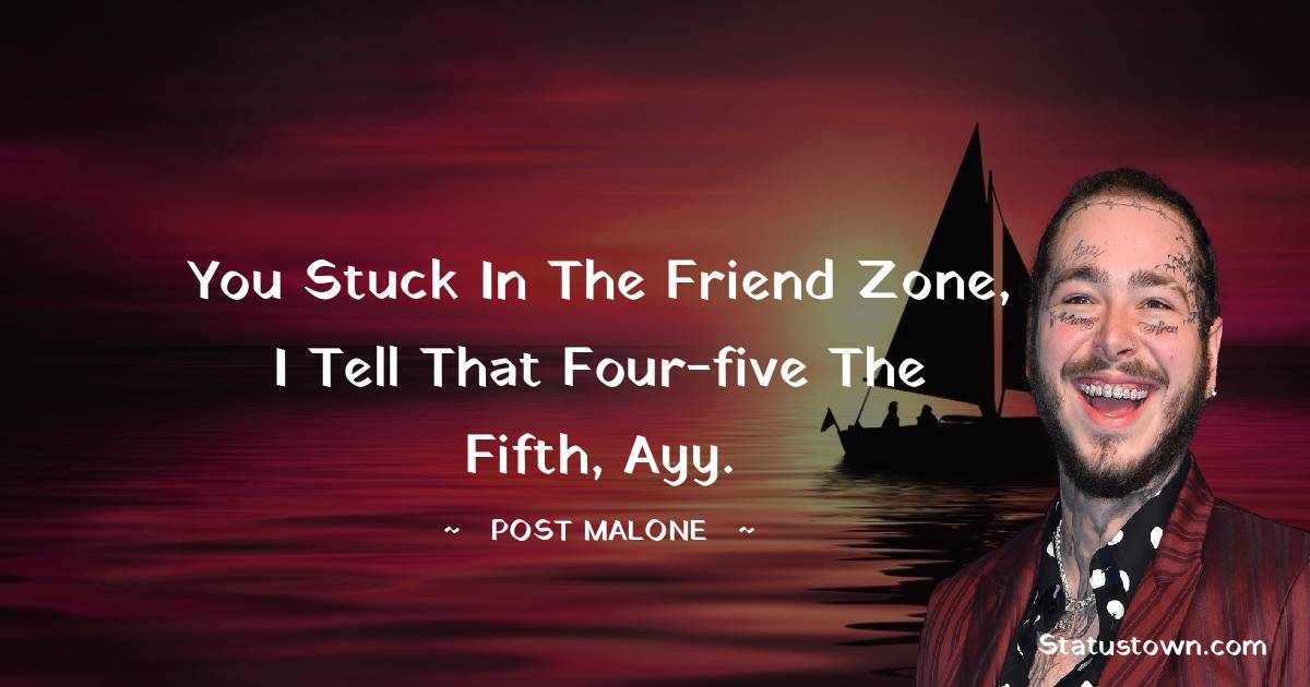 You stuck in the friend zone, I tell that four-five the fifth, ayy.