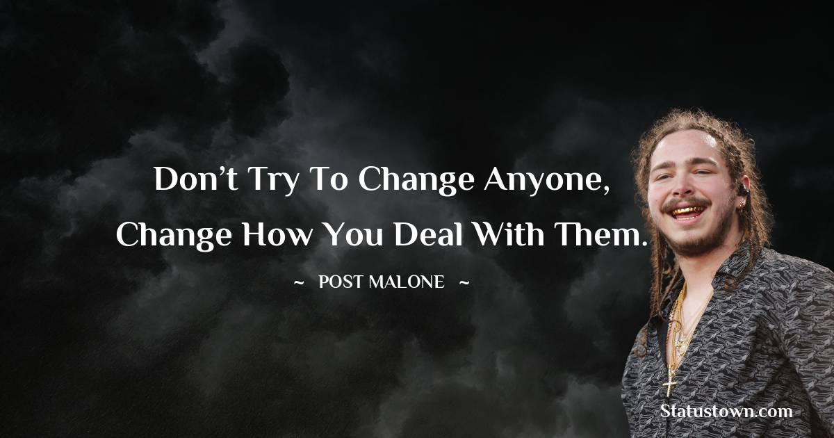Don't try to change anyone, change how you deal with them.