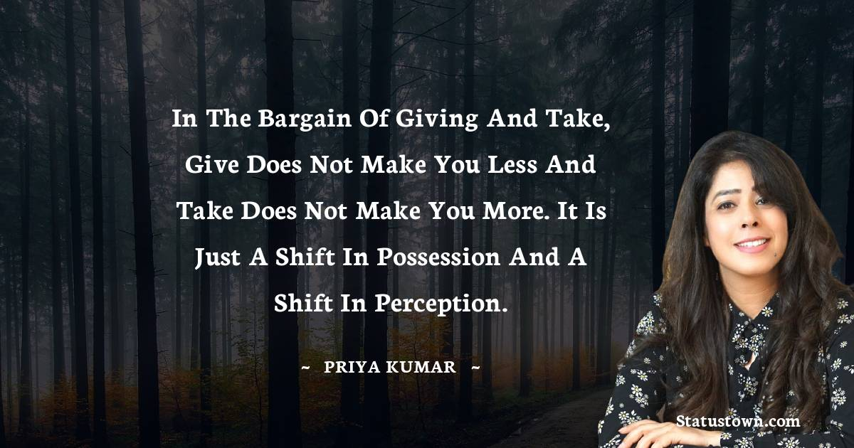Priya Kumar Quotes - In the bargain of giving and take, give does not make you less and take does not make you more. It is just a shift in possession and a shift in perception.