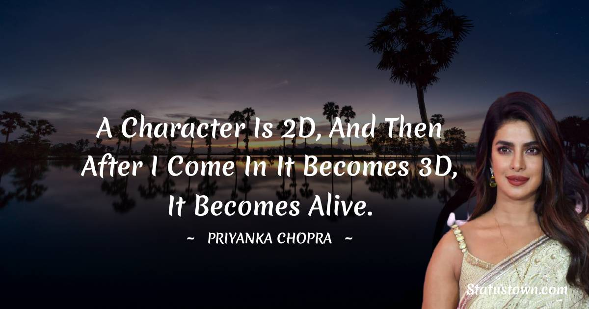 A character is 2D, and then after I come in it becomes 3D, it becomes alive.