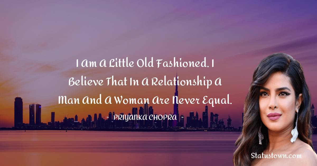 I am a little old fashioned. I believe that in a relationship a man and a woman are never equal.