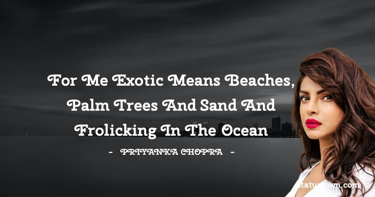 For me exotic means beaches, palm trees and sand and frolicking in the ocean