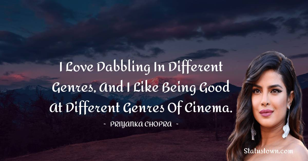 I love dabbling in different genres, and I like being good at different genres of cinema.