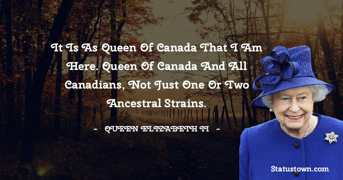 It is as queen of Canada that I am here. Queen of Canada and all Canadians, not just one or two ancestral strains.