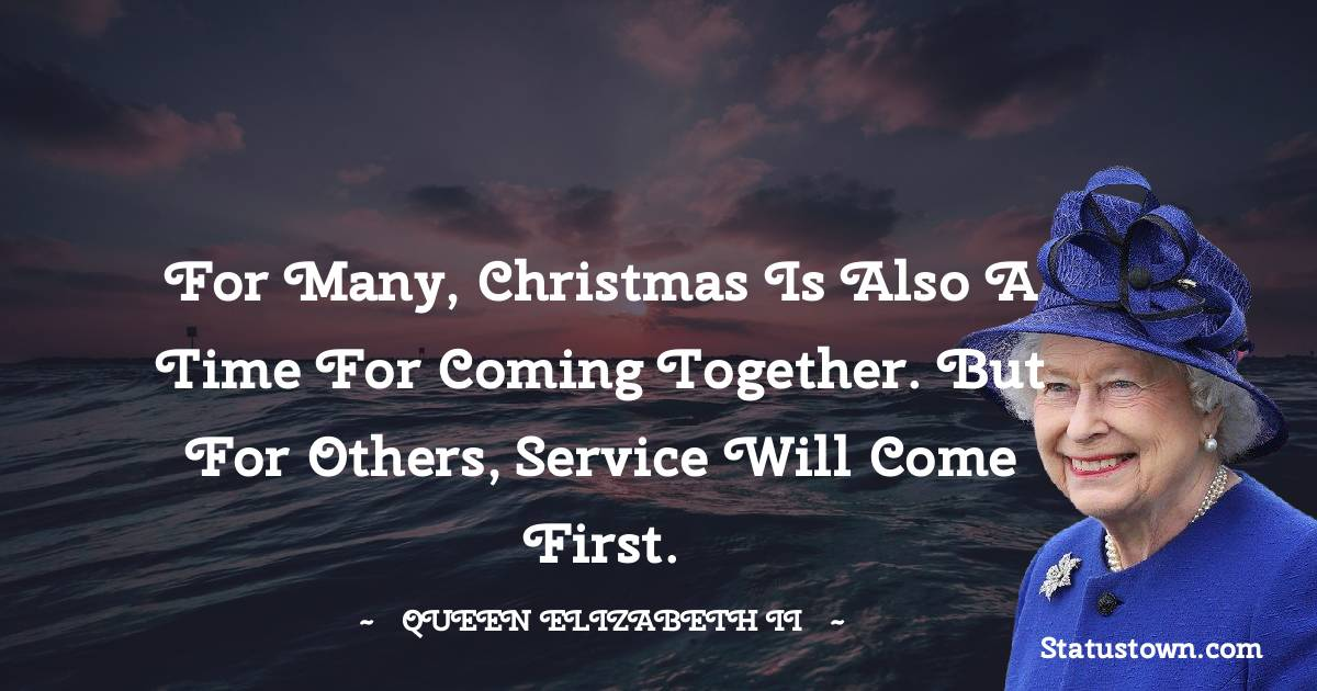Queen Elizabeth II Quotes - For many, Christmas is also a time for coming together. But for others, service will come first.