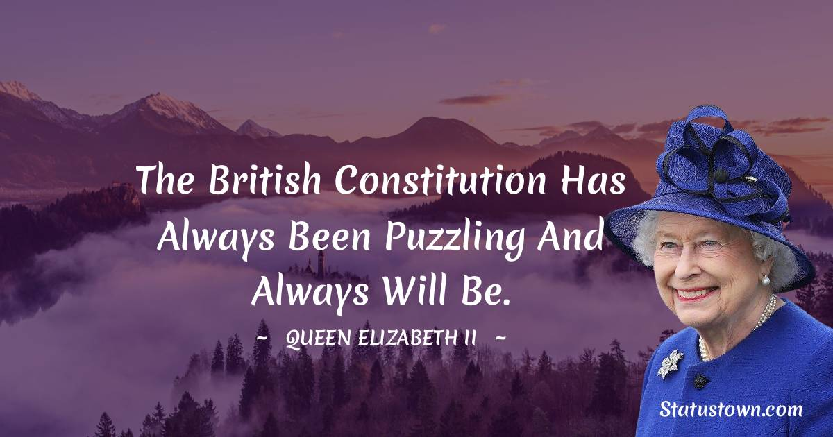 Queen Elizabeth II Quotes - The British Constitution has always been puzzling and always will be.