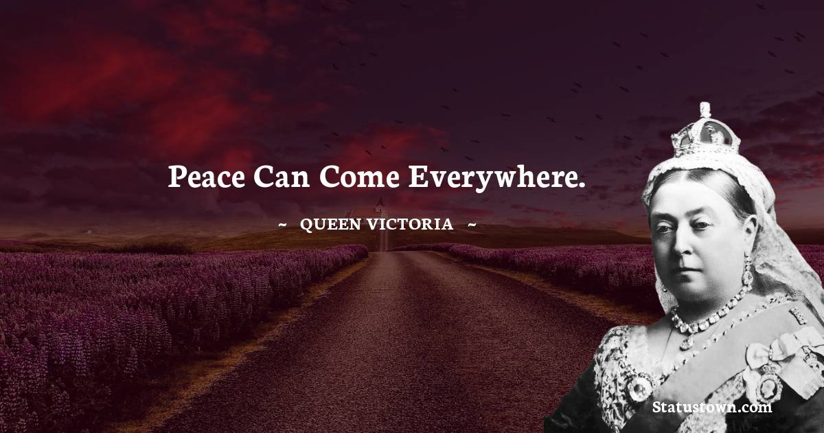 Queen Victoria Quotes - Peace can come everywhere.