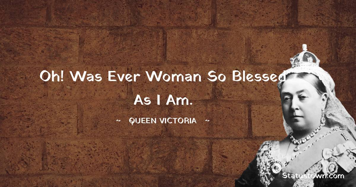 Queen Victoria Quotes - Oh! was ever woman so blessed as I am.