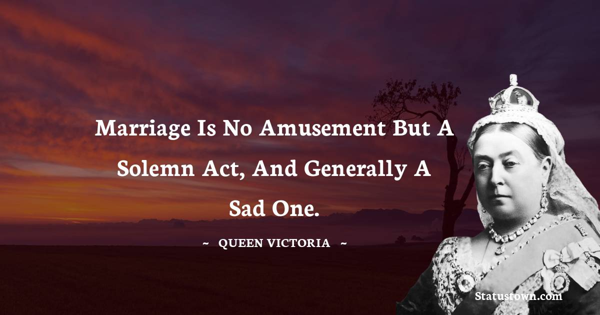Queen Victoria Quotes - Marriage is no amusement but a solemn act, and generally a sad one.