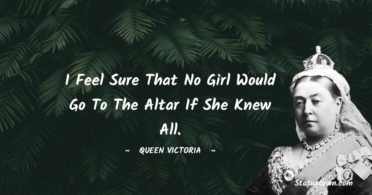 I feel sure that no girl would go to the altar if she knew all.