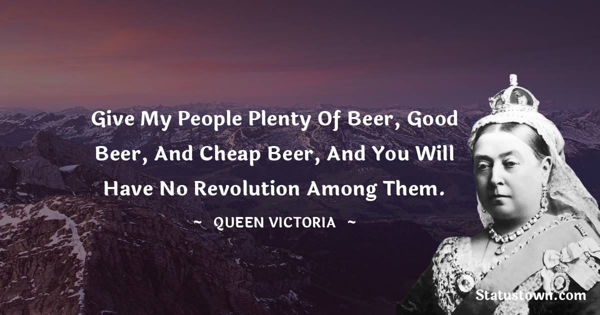 Queen Victoria Quotes - Give my people plenty of beer, good beer, and cheap beer, and you will have no revolution among them.