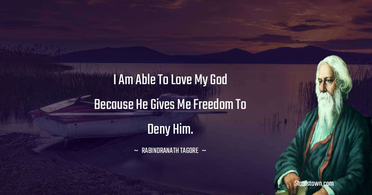 I am able to love my God because He gives me freedom to deny Him.