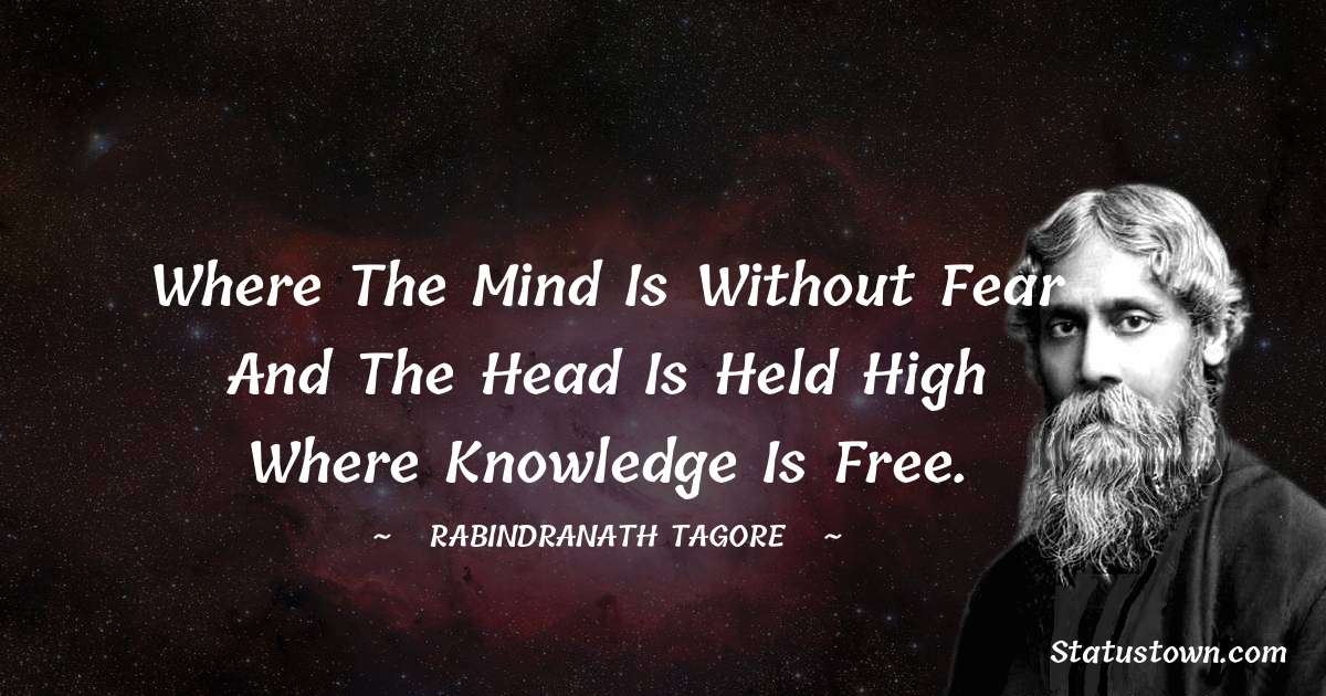 Where the mind is without fear and the head is held high Where knowledge is free.