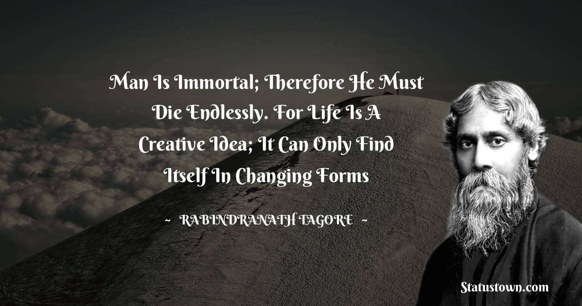 Man is immortal; therefore he must die endlessly. For life is a creative idea; it can only find itself in changing forms