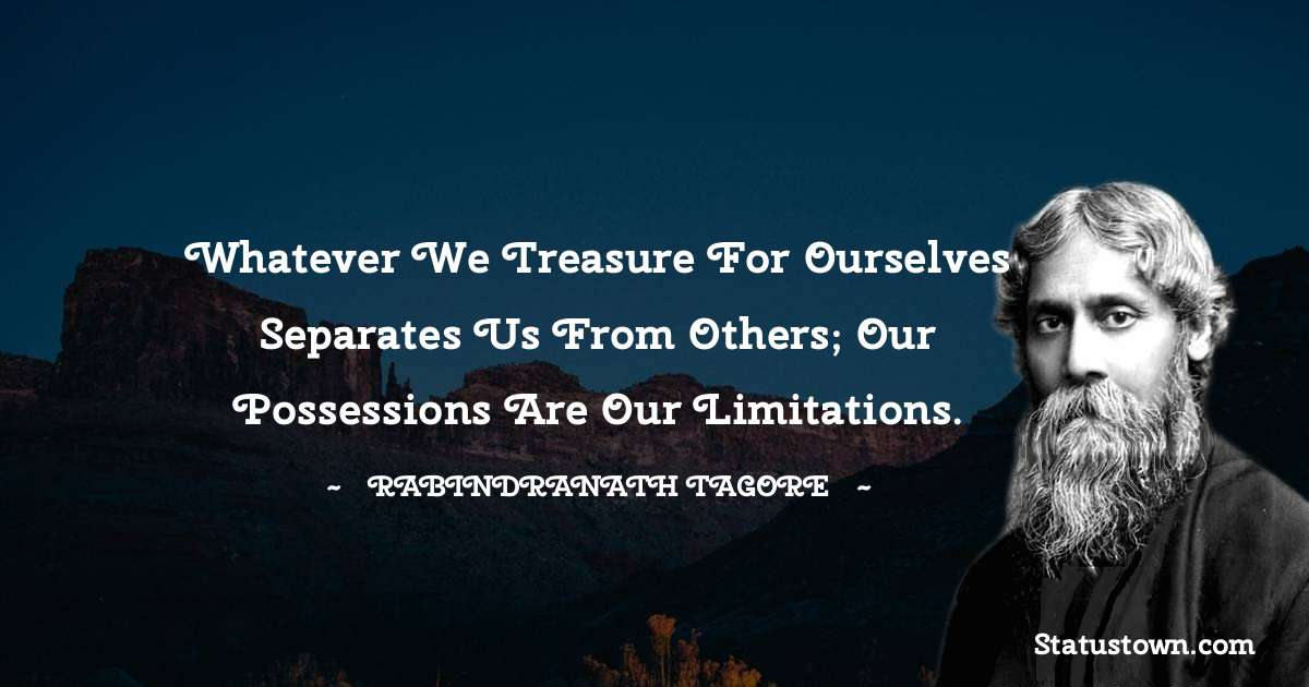 Whatever we treasure for ourselves separates us from others; our possessions are our limitations.