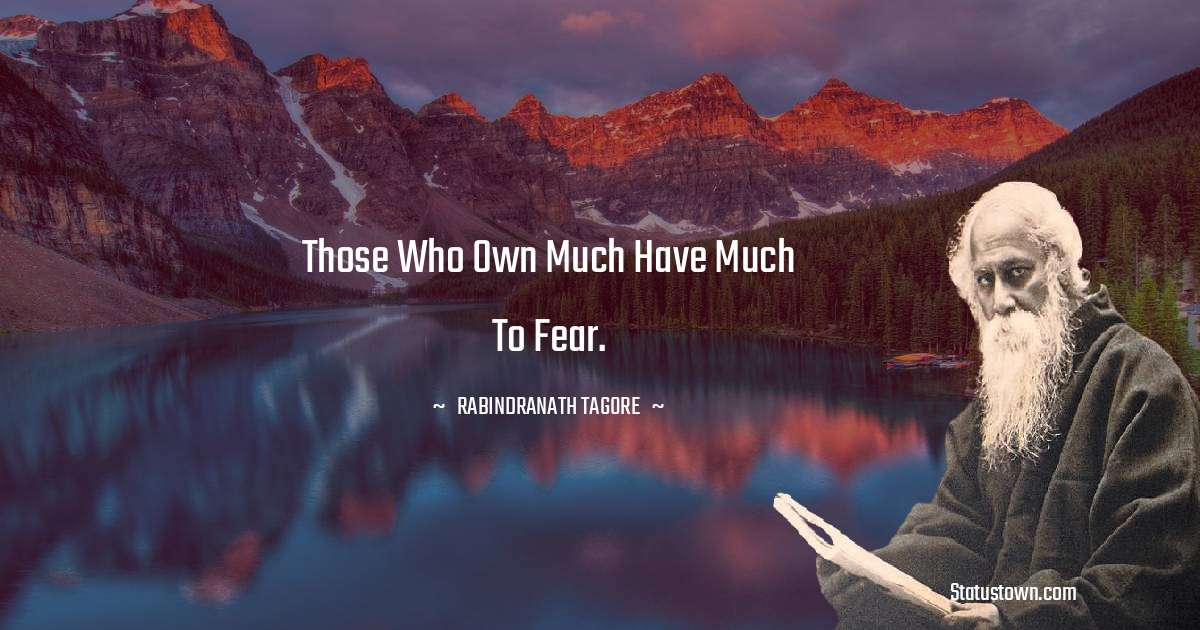 Rabindranath Tagore Quotes - Those who own much have much to fear.