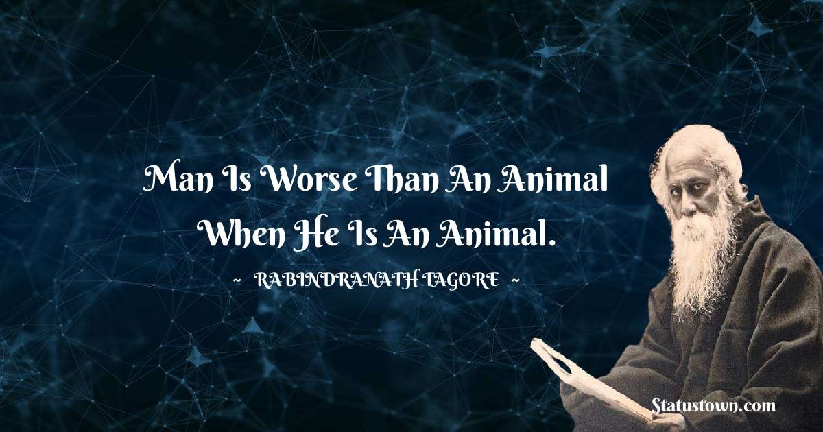 Rabindranath Tagore Quotes - Man is worse than an animal when he is an animal.
