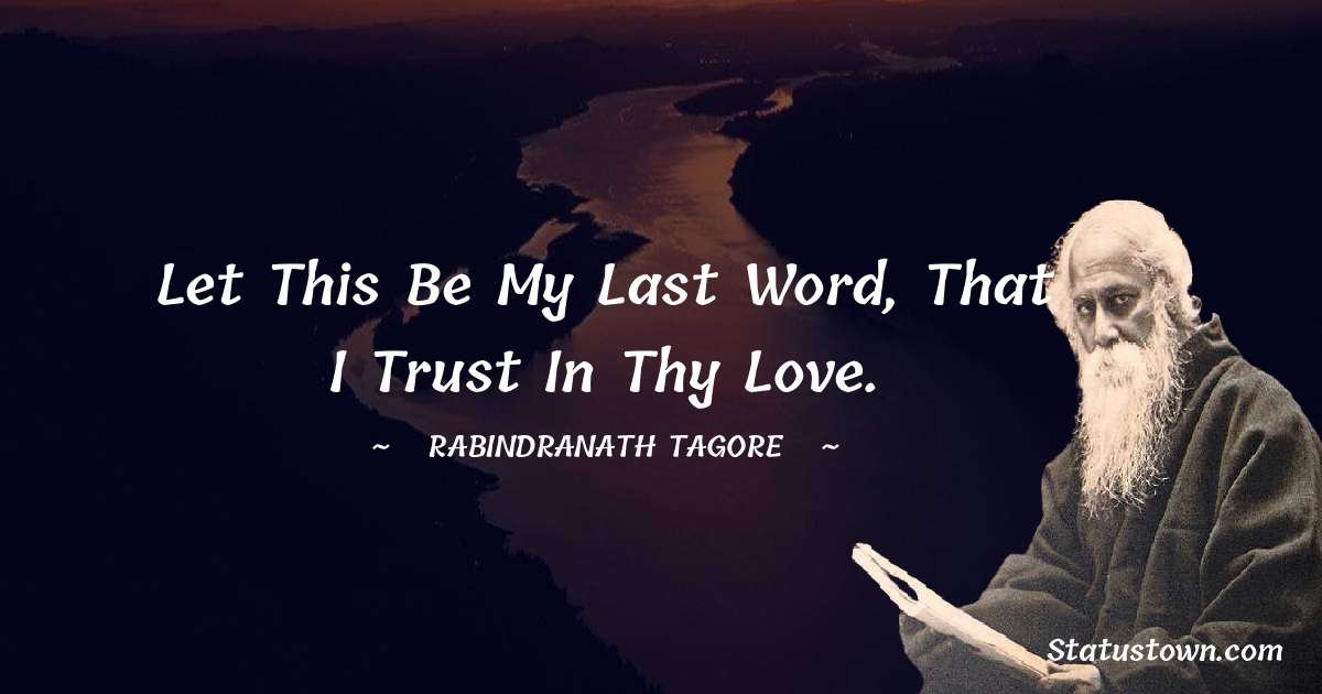 Let this be my last word, that I trust in thy love. - Rabindranath Tagore quotes