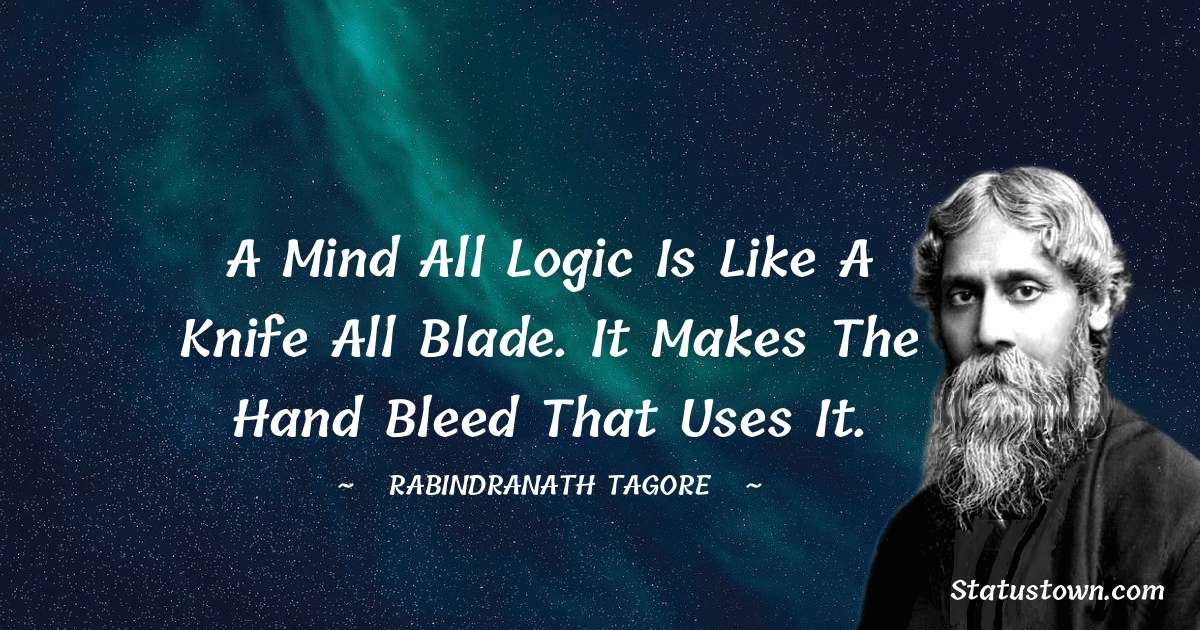 Rabindranath Tagore Quotes - A mind all logic is like a knife all blade. It makes the hand bleed that uses it.