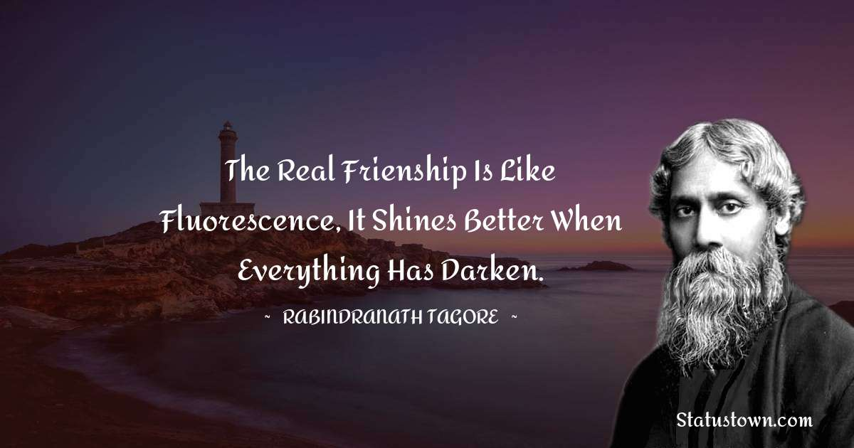 The real frienship is like fluorescence, it shines better when everything has darken.