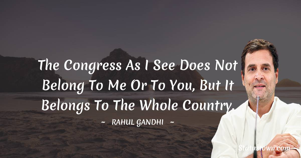 The Congress as I see does not belong to me or to you, but it belongs to the whole country.