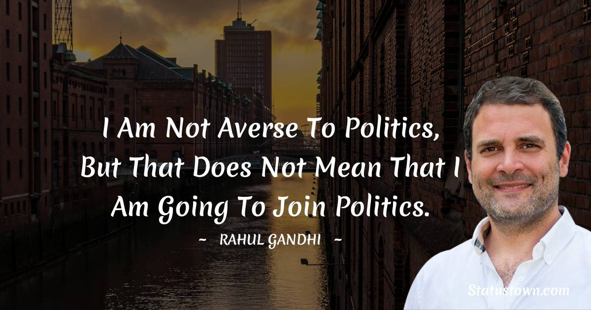 Rahul Gandhi Quotes - I am not averse to politics, but that does not mean that I am going to join politics.