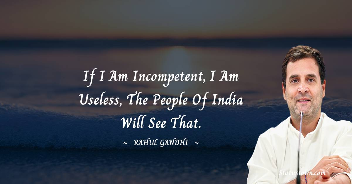 Rahul Gandhi Quotes - If I am incompetent, I am useless, the people of India will see that.