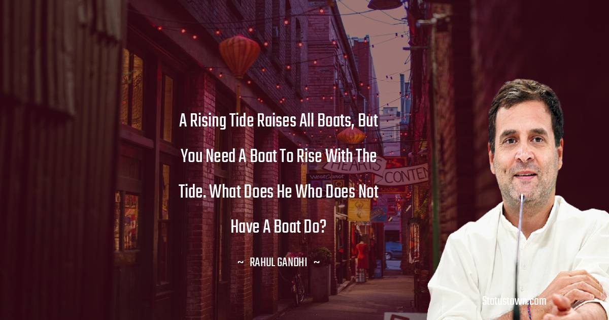 Rahul Gandhi Quotes - A rising tide raises all boats, but you need a boat to rise with the tide. What does he who does not have a boat do?