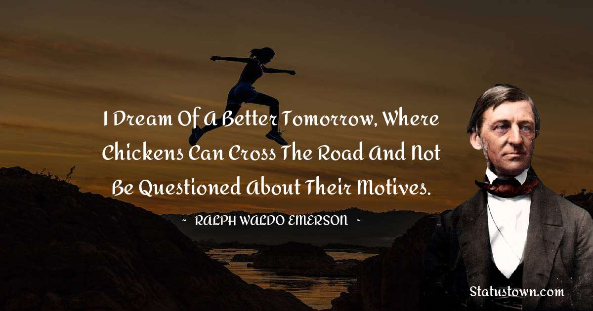 I dream of a better tomorrow, where chickens can cross the road and not be questioned about their motives.
