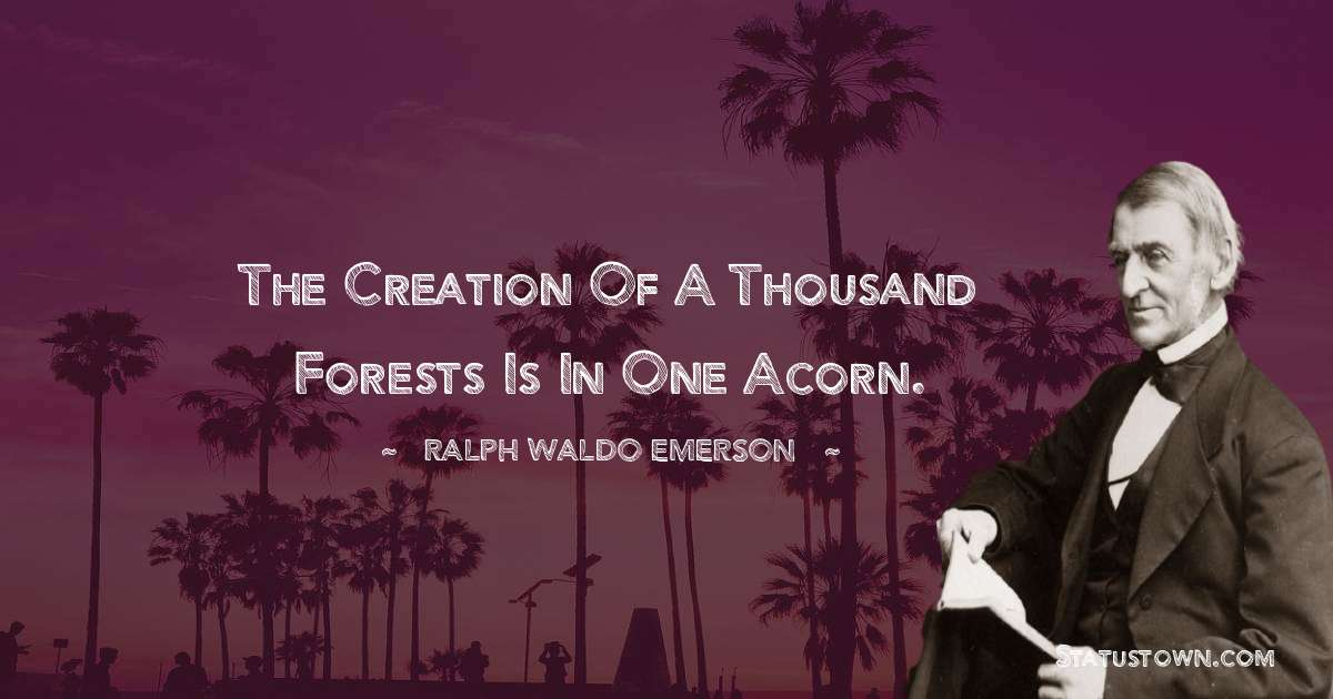 Ralph Waldo Emerson Quotes - The creation of a thousand forests is in one acorn.