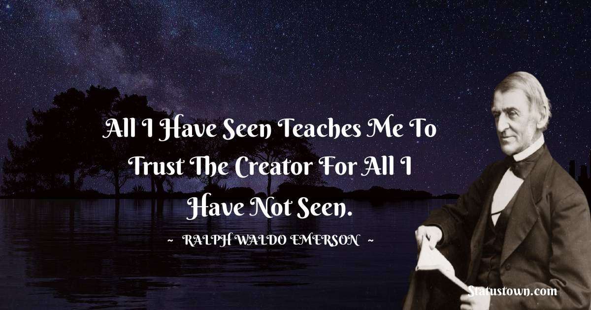 Ralph Waldo Emerson Quotes - All I have seen teaches me to trust the creator for all I have not seen.
